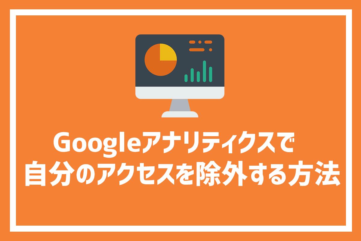 Googleアナリティクスで自分のアクセスを除外する方法